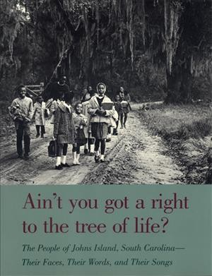 Ain't you got a right to the tree of life? : the people of Johns Island, South Carolina