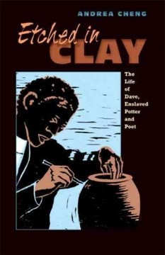 Etched in clay : the life of Dave, enslaved potter and poet