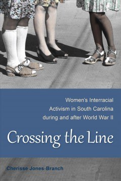 Crossing the line : women's interracial activism in South Carolina during and after world war II