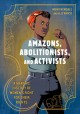Go to record Amazons, abolitionists, and activists : a graphic history ...